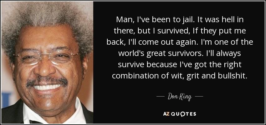 """Don King: """"Człowieku, byłem w więzieniu. To było piekło, ale przeżyłem. Jeżeli mnie tam znów wsadzą, wyjdę stamtąd. Jestem jednym z największych niedobitków świata. Zawsze udaje mi się przeżyć, bo mam odpowiednie połączenie mądrości, wytrwałości i dobrej ściemy."""", azquotes.com"""
